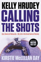 Calling The Shots: Ups, Downs & Rebounds - My Life in the Great Game of Hockey by Kelly Hrudey with Kirstie McLellan Day