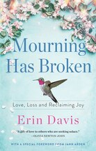 Mourning Has Broken: Love, Loss and Reclaiming Joy by Erin Davis
