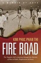 Fire Road: The Napalm Girl's Journey Through the Horrors of War to Faith, Forgiveness, and Peace by Kim Phuc Phan Thi as told by Ashley Wiersma