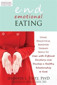 End Emotional Eating: Using Dialectical Behavior Therapy Skills to Cope with Difficult Emotions and Develop a Healthy Rel