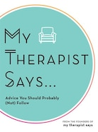 My Therapist Says: Advice You Should Probably (not) Follow by Lola Tash and Nicole Argiris