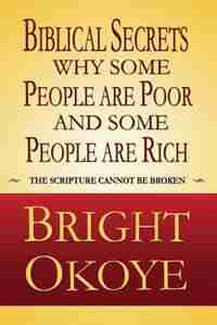 Biblical Secrets why Some People are Poor and Some People are Rich by Bright Okoye