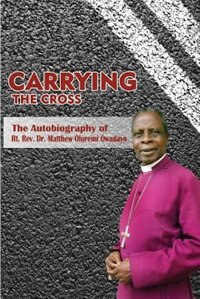 Carrying the Cross. The Autobiography of Bishop Matthew Oluremi Owadayo by Matthew Oluremi Owadayo