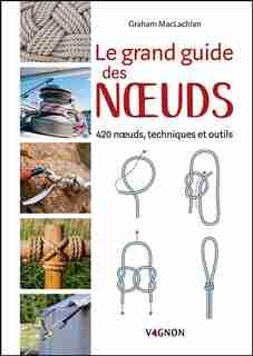 Le Grand Guide Des Noeuds : 420 Noeuds, Techniques Et Outils by Graham Maclachlan