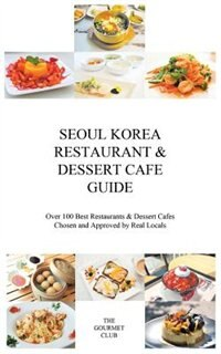Seoul Korea Restaurant & Dessert Cafe Guide: Over 100 Best Restaurants & Dessert Cafes Chosen and Approved By Real Locals by The Gourmet Club