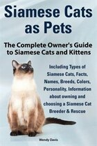 Siamese Cats as Pets. Complete Owner's Guide to Siamese Cats and Kittens. Including Types of…