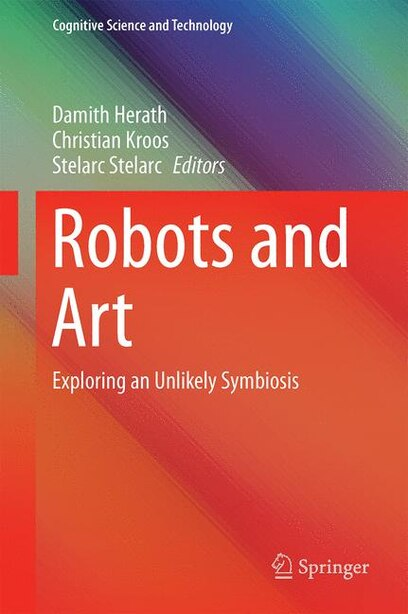 Robots and Art: Exploring an Unlikely Symbiosis by Damith Herath