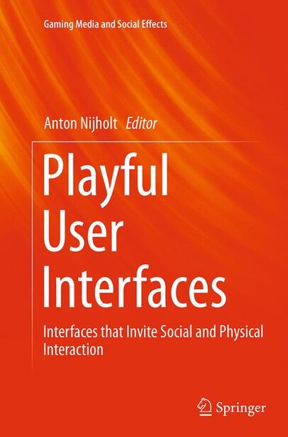 Playful User Interfaces: Interfaces That Invite Social And Physical Interaction by Anton Nijholt