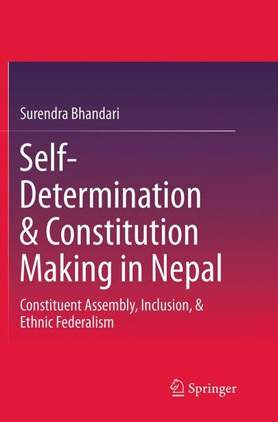 Self-determination And Constitution Making In Nepal: Constituent Assembly, Inclusion, And Ethnic Federalism by Surendra Bhandari