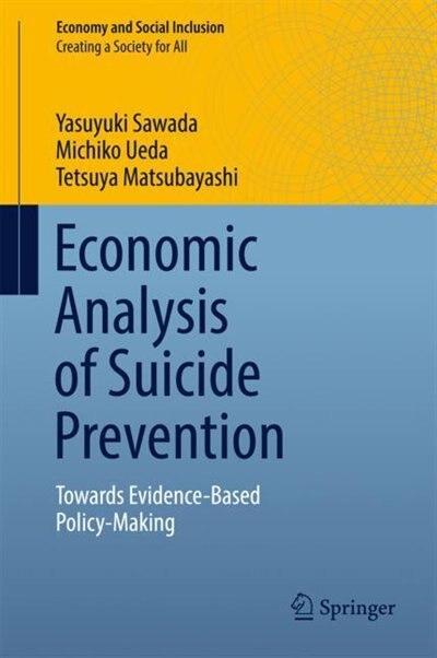 Economic Analysis Of Suicide Prevention: Towards Evidence-based Policy-making by Yasuyuki Sawada