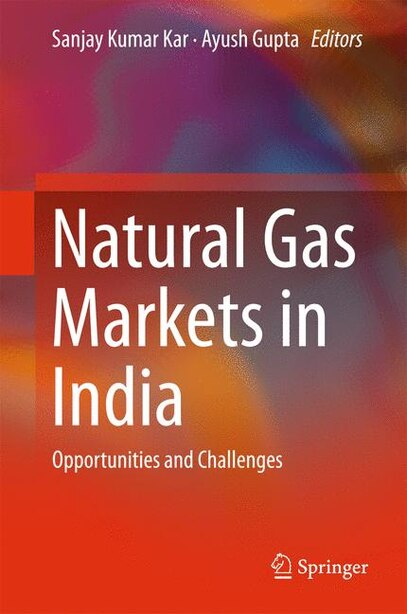 Natural Gas Markets In India: Opportunities And Challenges by Sanjay Kumar Kar