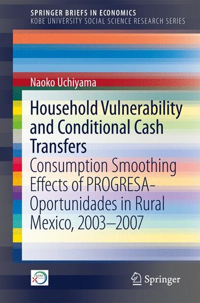 Household Vulnerability And Conditional Cash Transfers: Consumption Smoothing Effects Of Progresa-oportunidades In Rural Mexico, 2003'2007 by Naoko Uchiyama