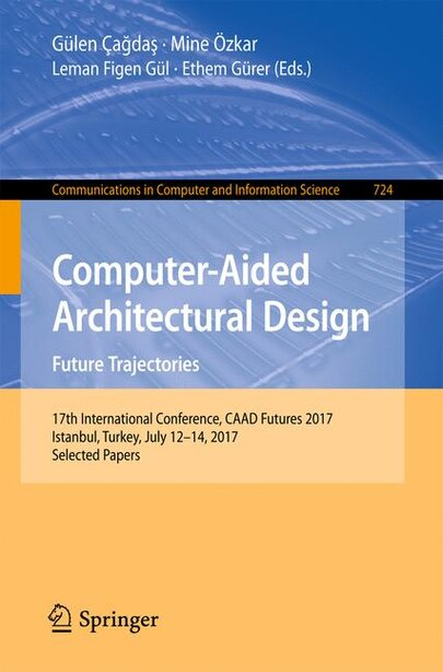 Computer-aided Architectural Design. Future Trajectories: 17th International Conference, Caad Futures 2017, Istanbul, Turkey, July 12-14, 2017, Selected Pape by Gülen Ça