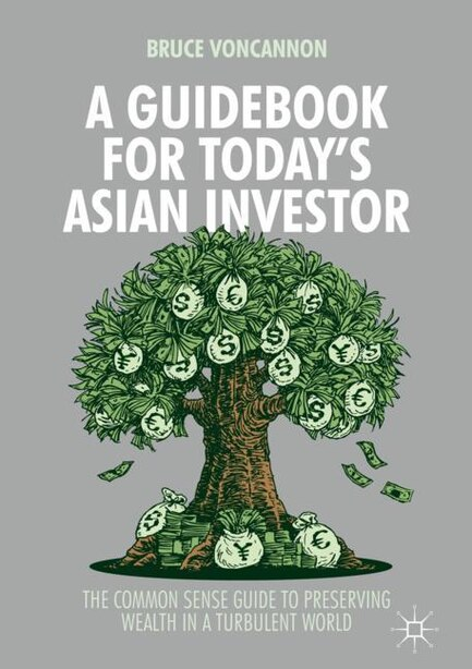 A Guidebook For Today's Asian Investor: The Common Sense Guide To Preserving Wealth In A Turbulent World by Bruce Voncannon