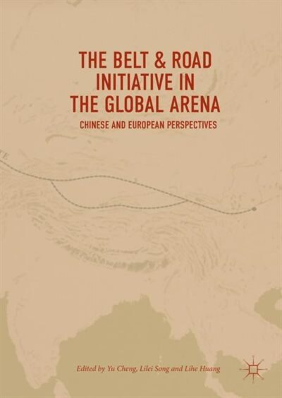 The Belt And Road Initiative In The Global Arena: Chinese And European Perspectives by Yu Cheng