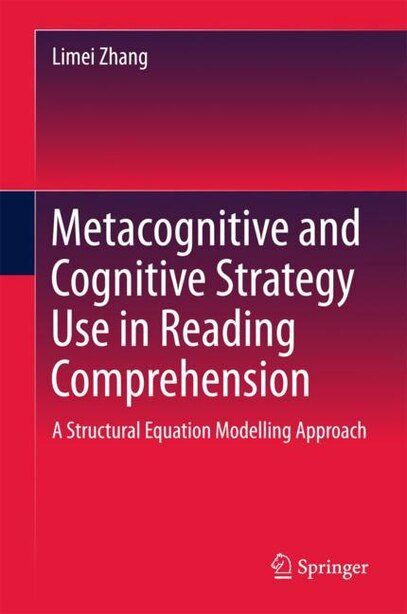 Metacognitive And Cognitive Strategy Use In Reading Comprehension: A Structural Equation Modelling Approach by Limei Zhang