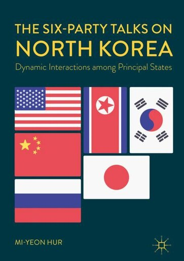 The Six-party Talks On North Korea: Dynamic Interactions Among Principal States by Mi-yeon Hur