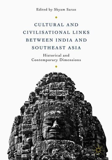 Cultural And Civilisational Links Between India And Southeast Asia: Historical And Contemporary Dimensions by Shyam Saran