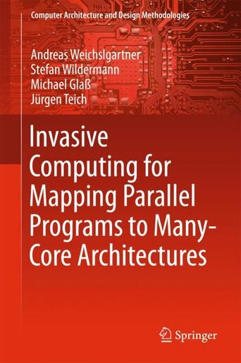 Invasive Computing For Mapping Parallel Programs To Many-core Architectures by Andreas Weichslgartner