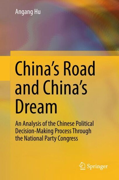 China's Road And China's Dream: An Analysis Of The Chinese Political Decision-making Process Through The National Party Congress by Angang Hu