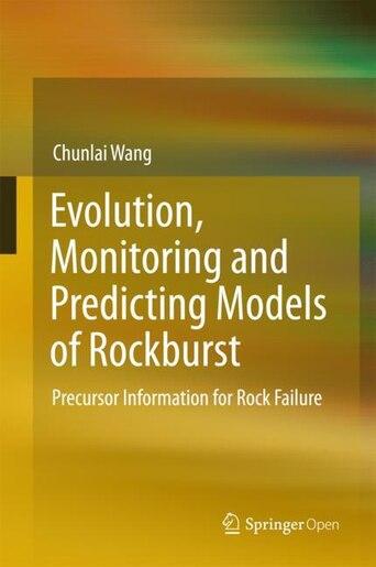 Evolution, Monitoring And Predicting Models Of Rockburst: Precursor Information For Rock Failure by Chunlai Wang