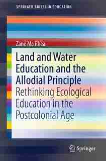 Land And Water Education And The Allodial Principle: Rethinking Ecological Education In The Postcolonial Age by Zane Ma Rhea