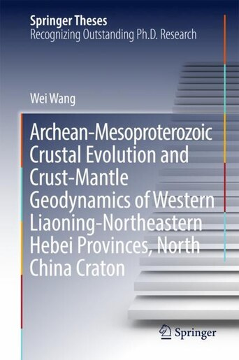 Archean-mesoproterozoic Crustal Evolution And Crust-mantle Geodynamics Of Western Liaoning-northeastern Hebei Provinces by Wei Wang