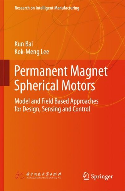 Permanent Magnet Spherical Motors: Model And Field Based Approaches For Design, Sensing And Control by Kun Bai