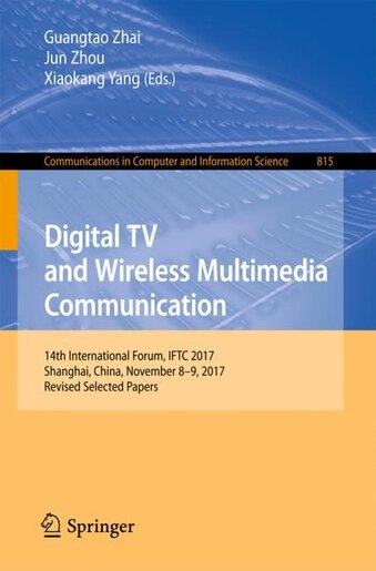 Digital Tv And Wireless Multimedia Communication: 14th International Forum, Iftc 2017, Shanghai, China, November 8-9, 2017, Revised Selected Papers by Guangtao Zhai
