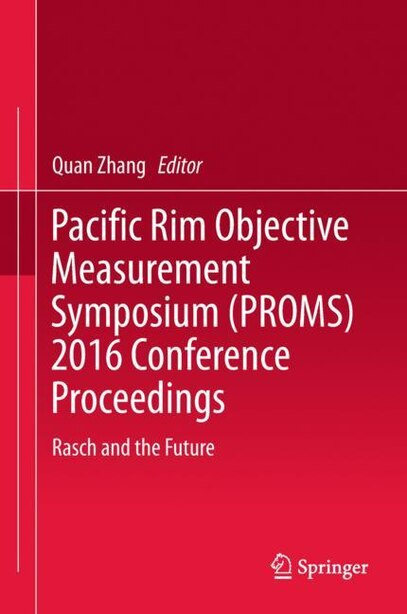 Pacific Rim Objective Measurement Symposium (proms) 2016 Conference Proceedings: Rasch And The Future by Quan Zhang