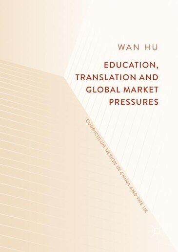 Education, Translation And Global Market Pressures: Curriculum Design In China And The Uk by Wan Hu
