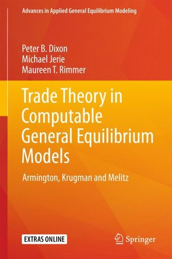 Trade Theory In Computable General Equilibrium Models: Armington, Krugman And Melitz by Peter B. Dixon