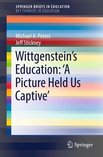 Wittgenstein's Education: 'a Picture Held Us Captive' by Michael A. Peters