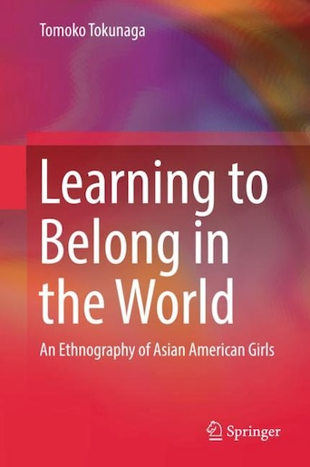 Learning To Belong In The World: An Ethnography Of Asian American Girls by Tomoko Tokunaga