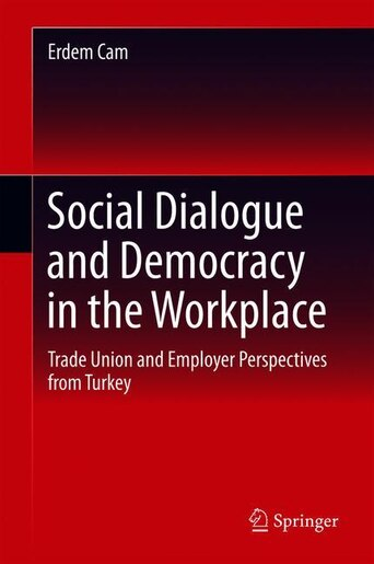 Social Dialogue And Democracy In The Workplace: Trade Union And Employer Perspectives From Turkey by Erdem Cam