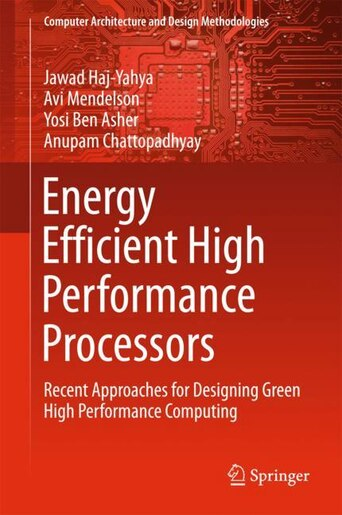 Energy Efficient High Performance Processors: Recent Approaches For Designing Green High Performance Computing by Jawad Haj-yahya