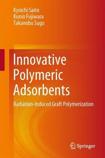 Innovative Polymeric Adsorbents: Radiation-induced Graft Polymerization by Kyoichi Saito