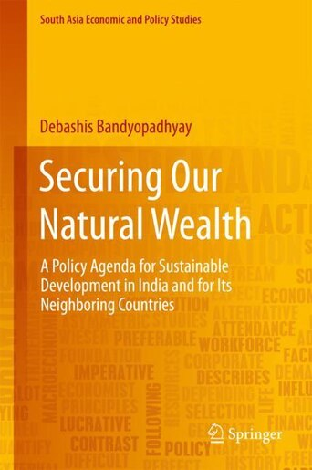 Securing Our Natural Wealth: A Policy Agenda For Sustainable Development In India And For Its Neighboring Countries by Debashis Bandyopadhyay