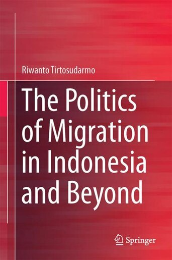 The Politics Of Migration In Indonesia And Beyond by Riwanto Tirtosudarmo