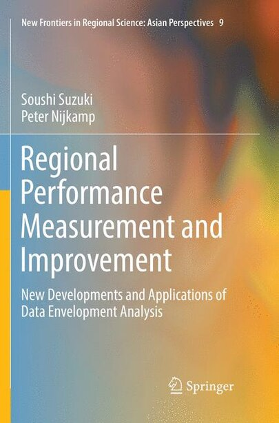 Regional Performance Measurement And Improvement: New Developments And Applications Of Data Envelopment Analysis by Soushi Suzuki