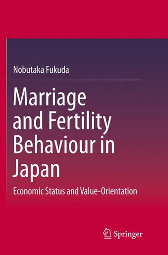 Marriage And Fertility Behaviour In Japan: Economic Status And Value-orientation by Nobutaka Fukuda