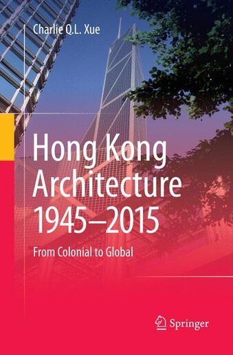 Hong Kong Architecture 1945-2015: From Colonial To Global by Charlie Q. L. Xue