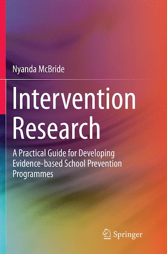 Intervention Research: A Practical Guide For Developing Evidence-based School Prevention Programmes by Nyanda Mcbride
