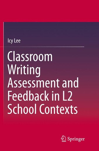 Classroom Writing Assessment And Feedback In L2 School Contexts by Icy Lee