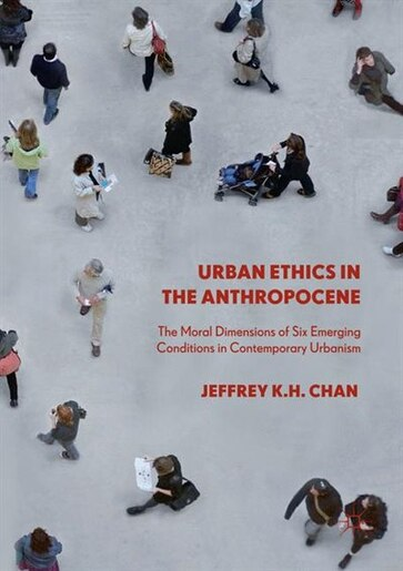 Urban Ethics In The Anthropocene: The Moral Dimensions Of Six Emerging Conditions In Contemporary Urbanism by Jeffrey K.h. Chan