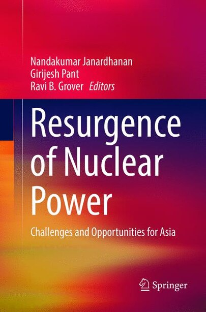 Resurgence Of Nuclear Power: Challenges And Opportunities For Asia by Nandakumar Janardhanan