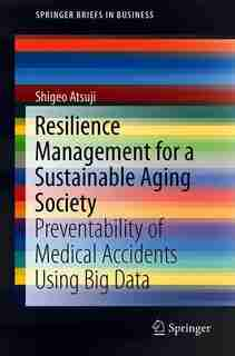 Resilience Management For A Sustainable Aging Society: Preventability Of Medical Accidents Using Big Data by Shigeo Atsuji