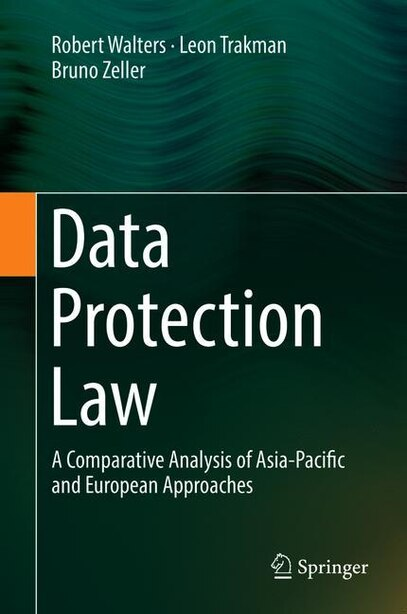 Data Protection Law: A Comparative Analysis Of Asia-pacific And European Approaches by Robert Walters