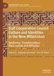Gulf Cooperation Council Culture And Identities In The New Millennium: Resilience, Transformation, (re)creation And Diffusion by Magdalena Karolak