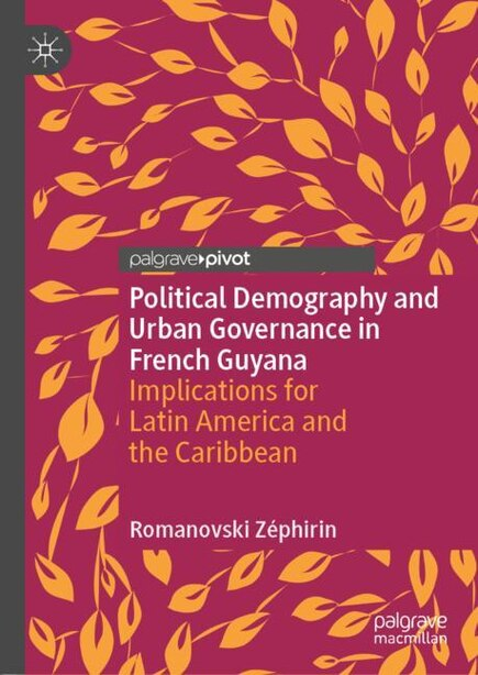 Political Demography And Urban Governance In French Guyana: Implications For Latin America And The Caribbean by Romanovski Zéphirin